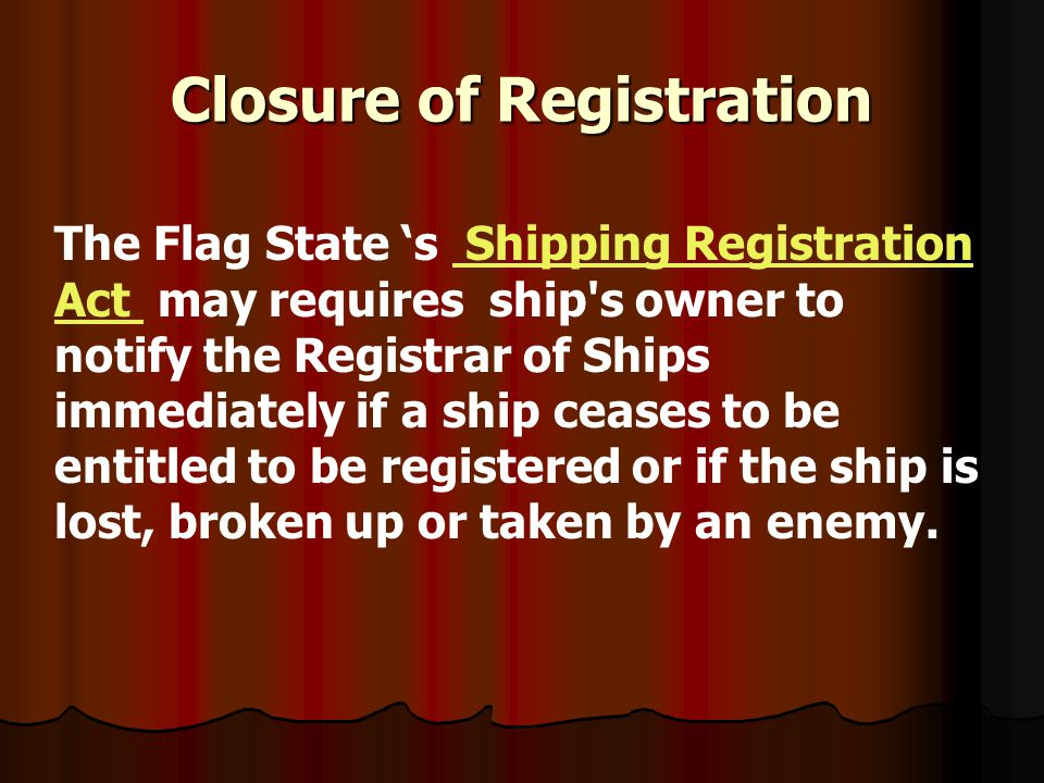 Closure of Registration The Flag State s Shipping Registration Act may requires ship's owner to notify the Registrar of Ships immediately if a ship ce