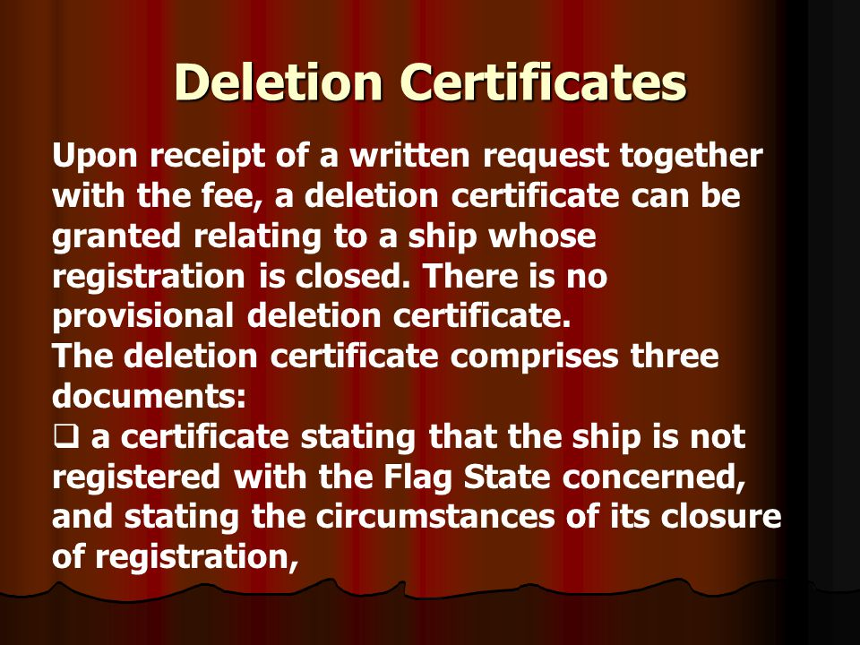 Deletion Certificates Upon receipt of a written request together with the fee, a deletion certificate can be granted relating to a ship whose registra