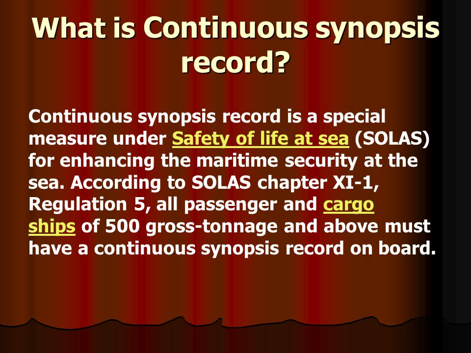 What is Continuous synopsis record? Continuous synopsis record is a special measure under Safety of life at sea (SOLAS) for enhancing the maritime sec