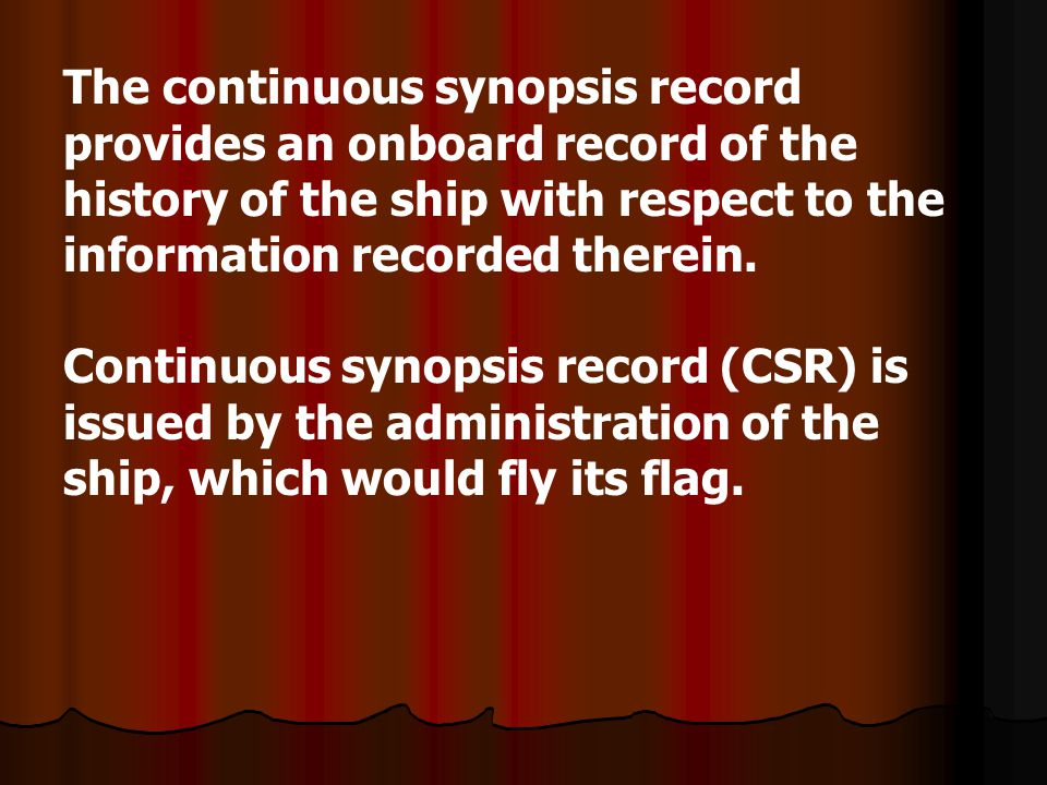 The continuous synopsis record provides an onboard record of the history of the ship with respect to the information recorded therein. Continuous syno