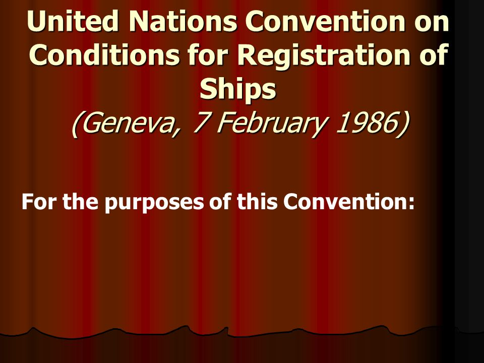 United Nations Convention on Conditions for Registration of Ships (Geneva, 7 February 1986) For the purposes of this Convention: