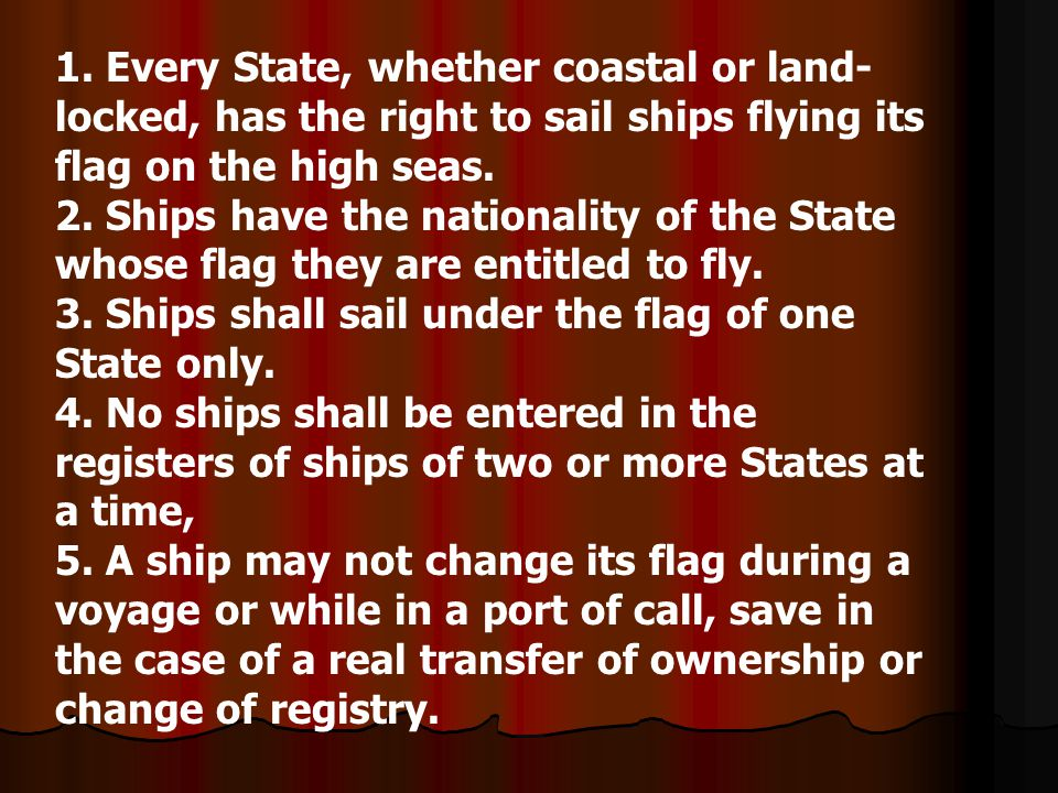 1. Every State, whether coastal or land- locked, has the right to sail ships flying its flag on the high seas. 2. Ships have the nationality of the St
