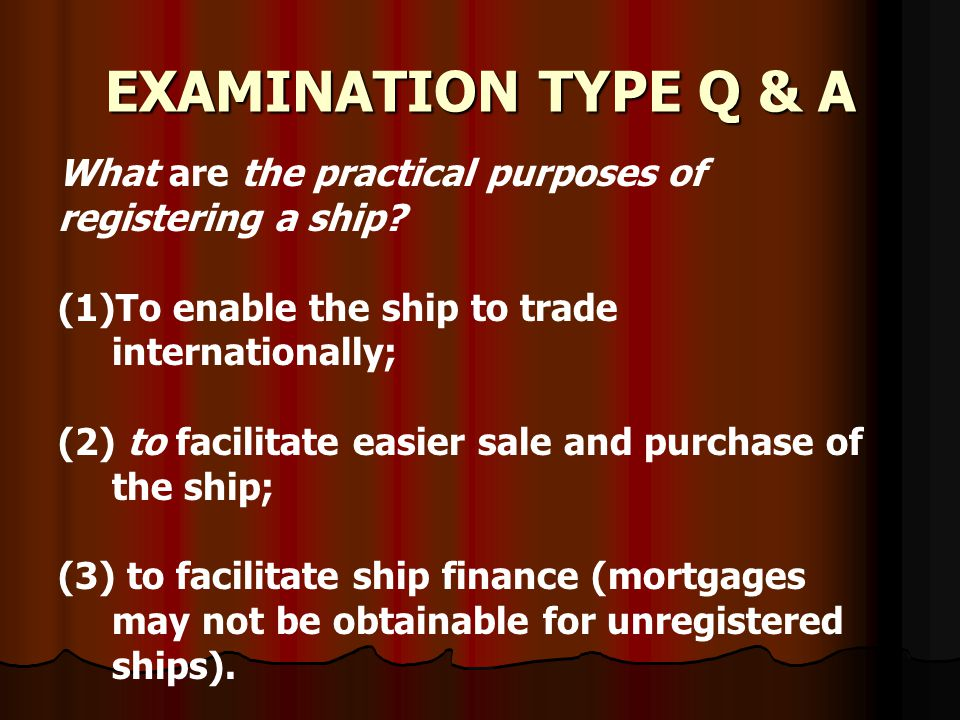 EXAMINATION TYPE Q & A What are the practical purposes of registering a ship? (1)To enable the ship to trade internationally; (2) to facilitate easier