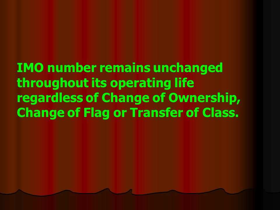 IMO number remains unchanged throughout its operating life regardless of Change of Ownership, Change of Flag or Transfer of Class.