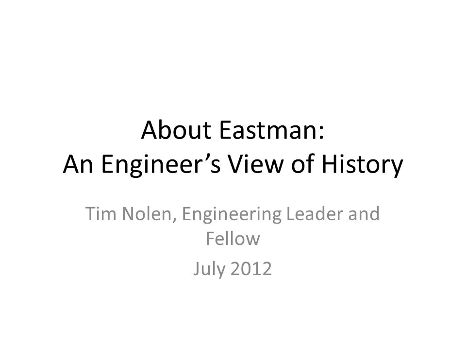 About Eastman: An Engineers View of History Tim Nolen, Engineering Leader and Fellow July 2012