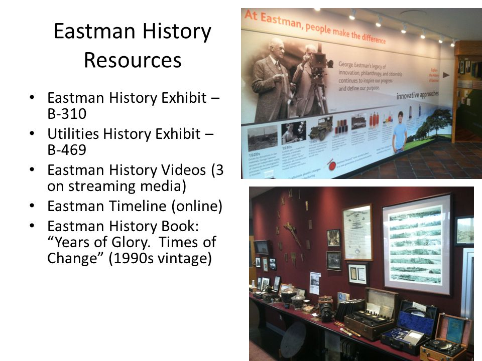 Eastman History Resources Eastman History Exhibit – B-310 Utilities History Exhibit – B-469 Eastman History Videos (3 on streaming media) Eastman Time