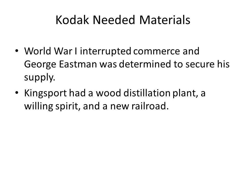 Kodak Needed Materials World War I interrupted commerce and George Eastman was determined to secure his supply. Kingsport had a wood distillation plan