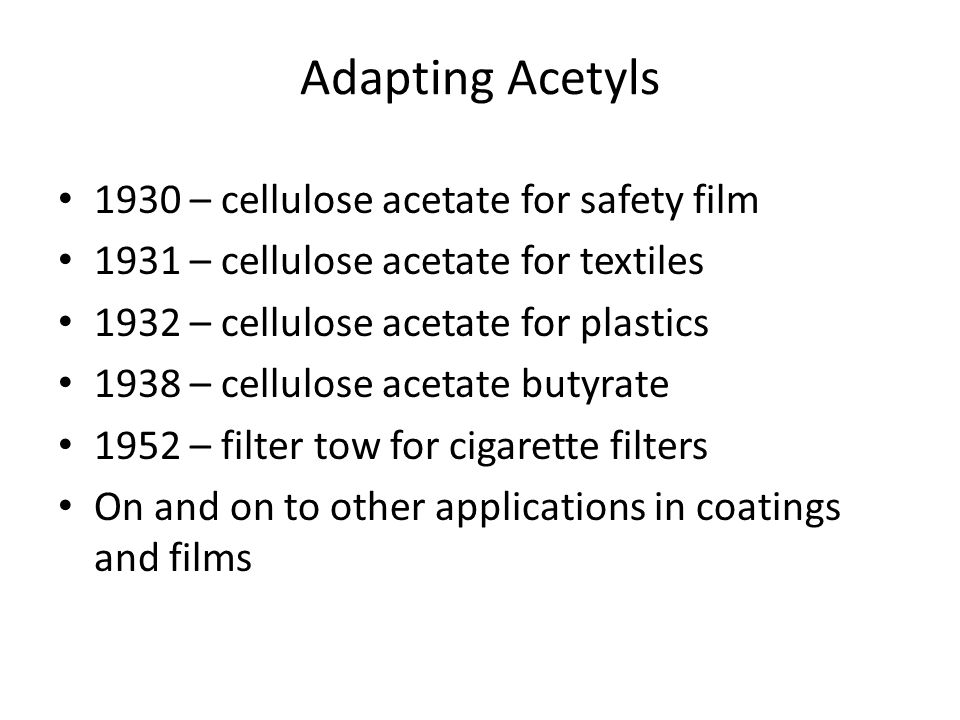 Adapting Acetyls 1930 – cellulose acetate for safety film 1931 – cellulose acetate for textiles 1932 – cellulose acetate for plastics 1938 – cellulose