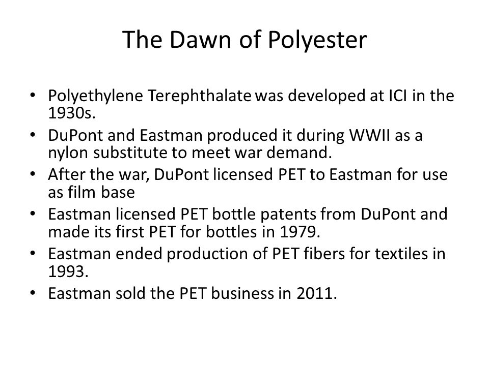 The Dawn of Polyester Polyethylene Terephthalate was developed at ICI in the 1930s. DuPont and Eastman produced it during WWII as a nylon substitute t