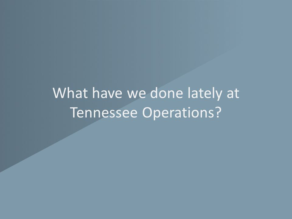 What have we done lately at Tennessee Operations?