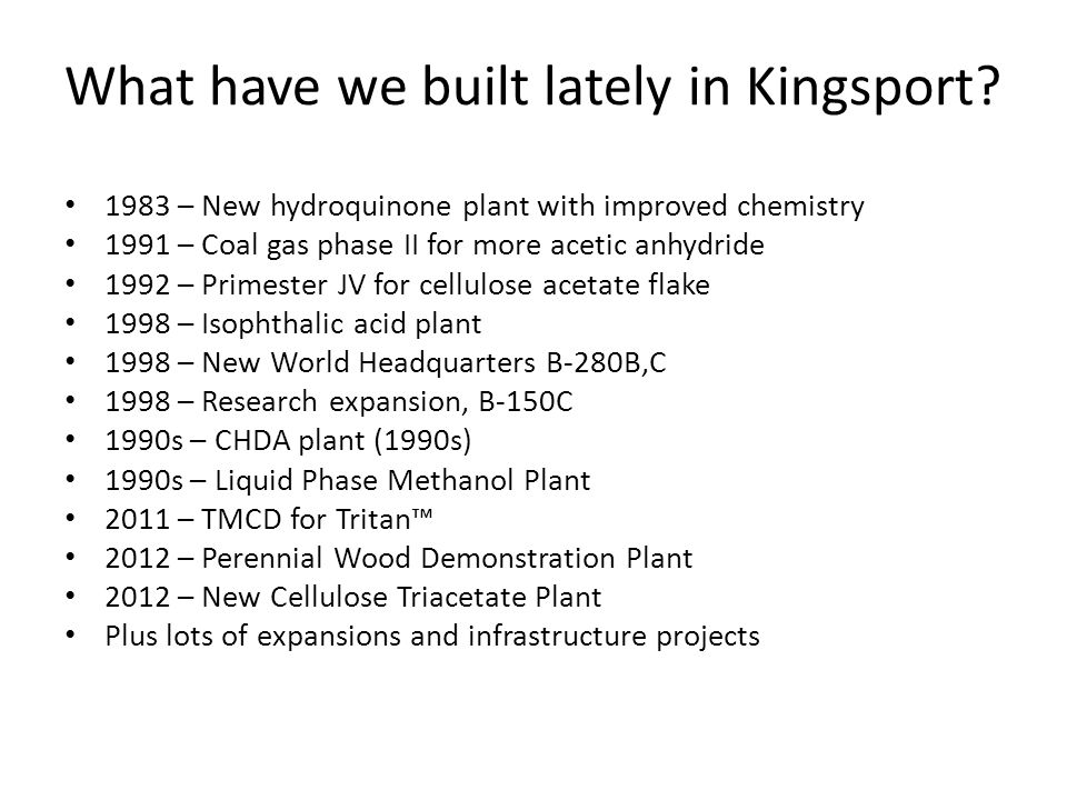 What have we built lately in Kingsport? 1983 – New hydroquinone plant with improved chemistry 1991 – Coal gas phase II for more acetic anhydride 1992
