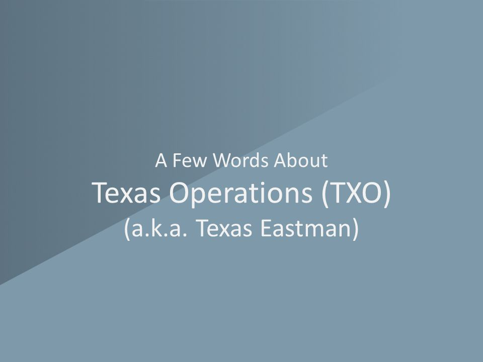 A Few Words About Texas Operations (TXO) (a.k.a. Texas Eastman)