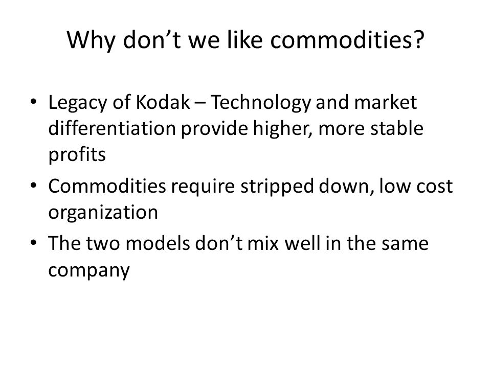 Why dont we like commodities? Legacy of Kodak – Technology and market differentiation provide higher, more stable profits Commodities require stripped