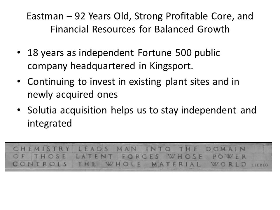 Eastman – 92 Years Old, Strong Profitable Core, and Financial Resources for Balanced Growth 18 years as independent Fortune 500 public company headqua