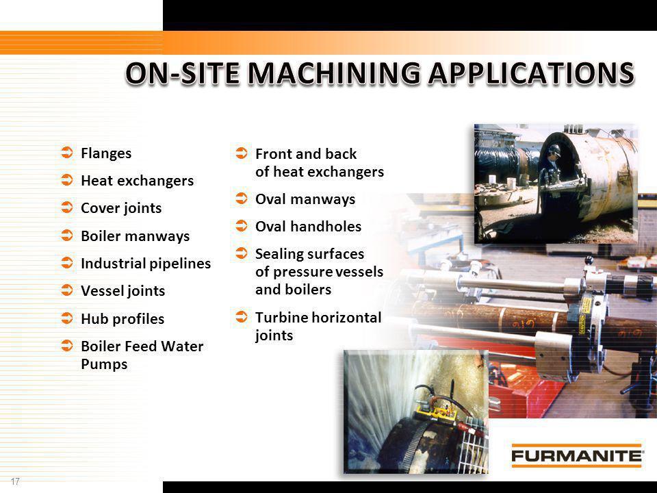 17 Furmanite Confidential - 1/9/04 Flanges Heat exchangers Cover joints Boiler manways Industrial pipelines Vessel joints Hub profiles Boiler Feed Wat