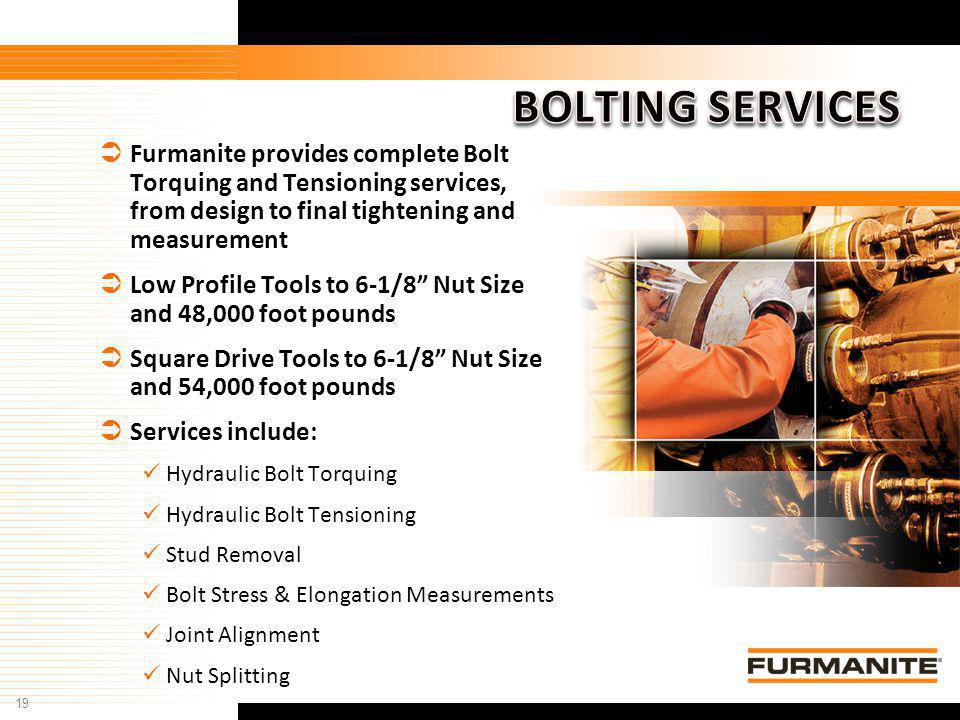 19 Furmanite Confidential - 1/9/04 Furmanite provides complete Bolt Torquing and Tensioning services, from design to final tightening and measurement