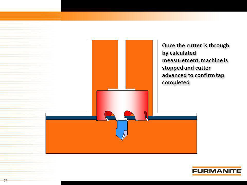 77 Furmanite Confidential - 1/9/04 Once the cutter is through by calculated measurement, machine is stopped and cutter advanced to confirm tap complet