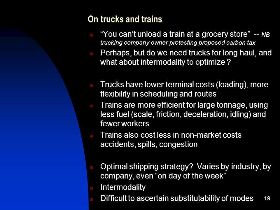 On trucks and trains You cant unload a train at a grocery store -- NB trucking company owner protesting proposed carbon tax Perhaps, but do we need trucks for long haul, and what about intermodality to optimize .