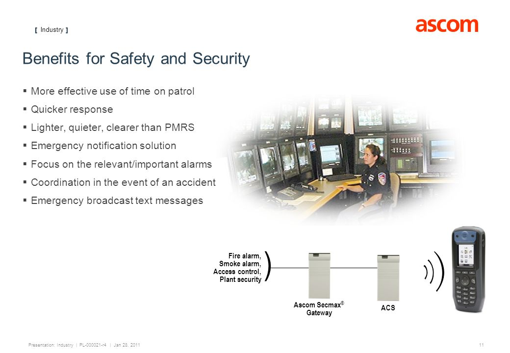 [ Industry ] 11 Presentation: Industry | PL-000021-r4 | Jan 28, 2011 Benefits for Safety and Security More effective use of time on patrol Quicker res