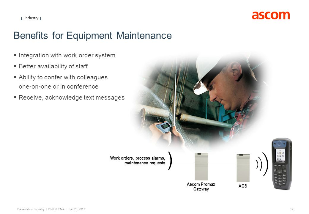 [ Industry ] 12 Presentation: Industry | PL-000021-r4 | Jan 28, 2011 Benefits for Equipment Maintenance Integration with work order system Better availability of staff Ability to confer with colleagues one-on-one or in conference Receive, acknowledge text messages Work orders, process alarms, maintenance requests ) ACS Ascom Promax Gateway