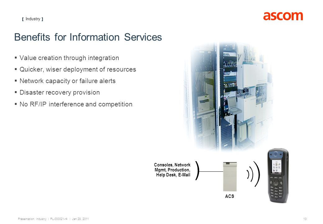 [ Industry ] 13 Presentation: Industry | PL-000021-r4 | Jan 28, 2011 Benefits for Information Services Value creation through integration Quicker, wis