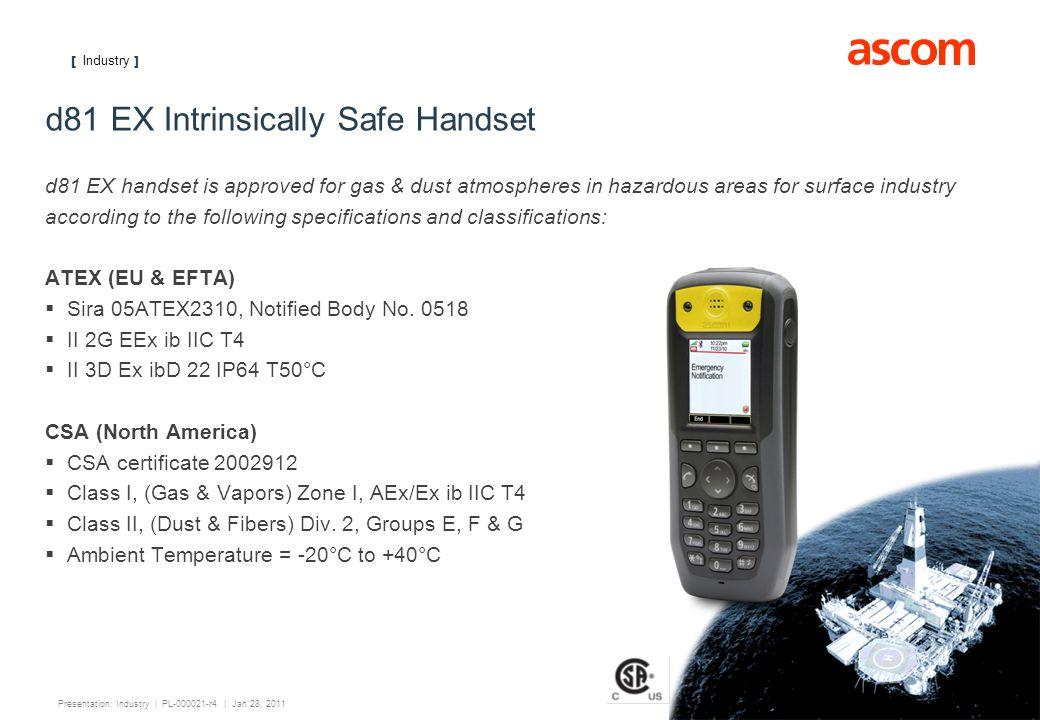 [ Industry ] 15 Presentation: Industry | PL-000021-r4 | Jan 28, 2011 d81 EX Intrinsically Safe Handset d81 EX handset is approved for gas & dust atmos