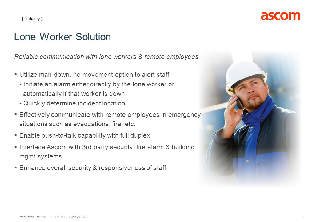 [ Industry ] 7 Presentation: Industry | PL-000021-r4 | Jan 28, 2011 Lone Worker Solution Reliable communication with lone workers & remote employees Utilize man-down, no movement option to alert staff - Initiate an alarm either directly by the lone worker or automatically if that worker is down - Quickly determine incident location Effectively communicate with remote employees in emergency situations such as evacuations, fire, etc.