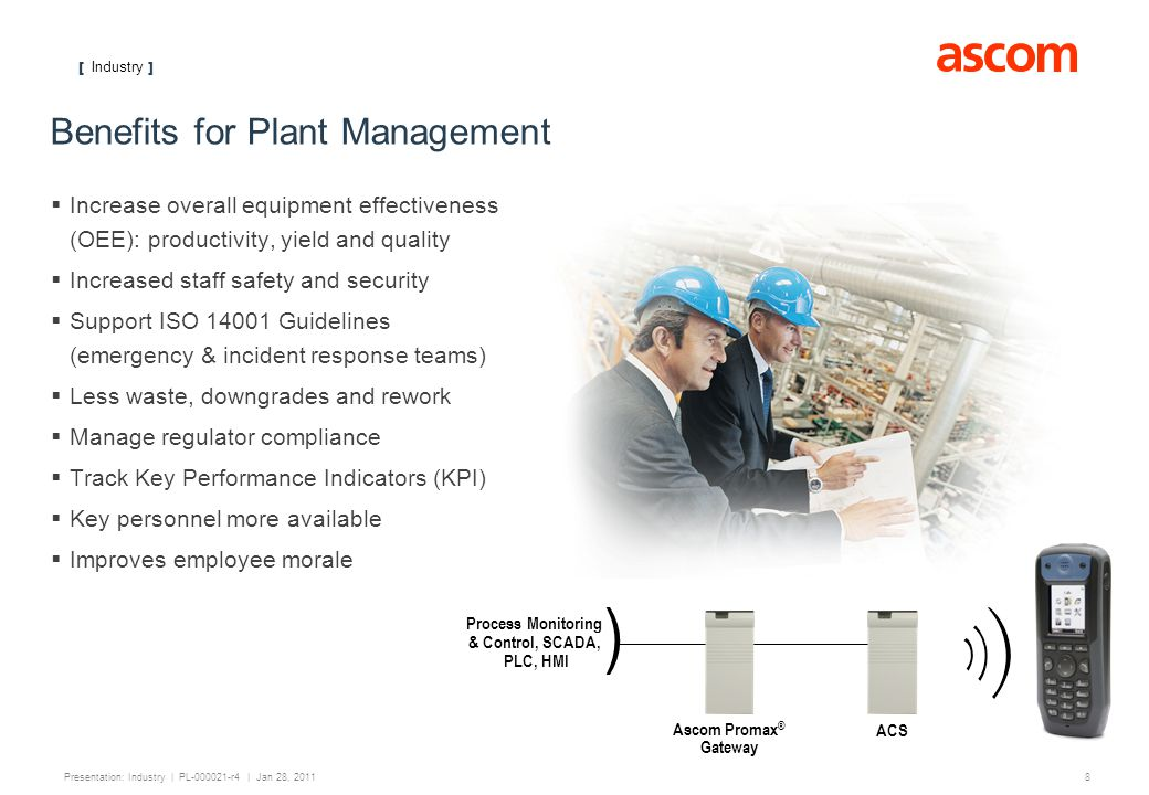 [ Industry ] 8 Presentation: Industry | PL-000021-r4 | Jan 28, 2011 Benefits for Plant Management Increase overall equipment effectiveness (OEE): productivity, yield and quality Increased staff safety and security Support ISO 14001 Guidelines (emergency & incident response teams) Less waste, downgrades and rework Manage regulator compliance Track Key Performance Indicators (KPI) Key personnel more available Improves employee morale ) Process Monitoring & Control, SCADA, PLC, HMI ACS Ascom Promax ® Gateway