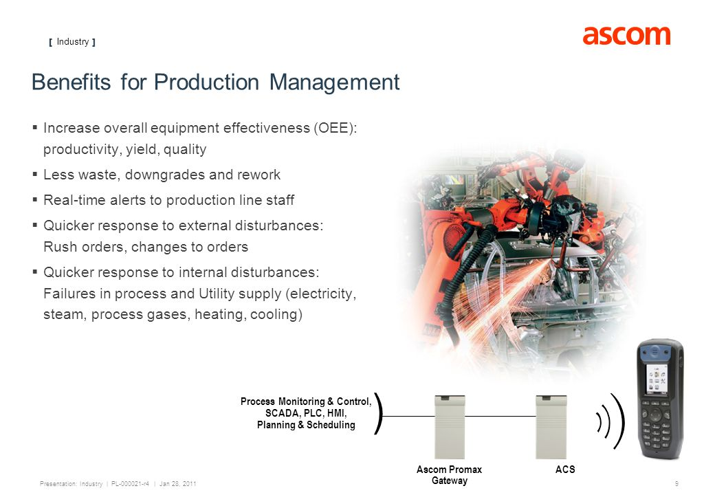 [ Industry ] 10 Presentation: Industry | PL-000021-r4 | Jan 28, 2011 Benefits for Facilities Management Instant alarm notification: Steam, chiller, air handling units Receive work requisitions while making rounds After hours notification to on-call engineers off-site ) HVAC, Fire alarm, Water Supply, Waste Treatment, Steam/Boilers, Chillers ACS Ascom Teqmax ® Gateway