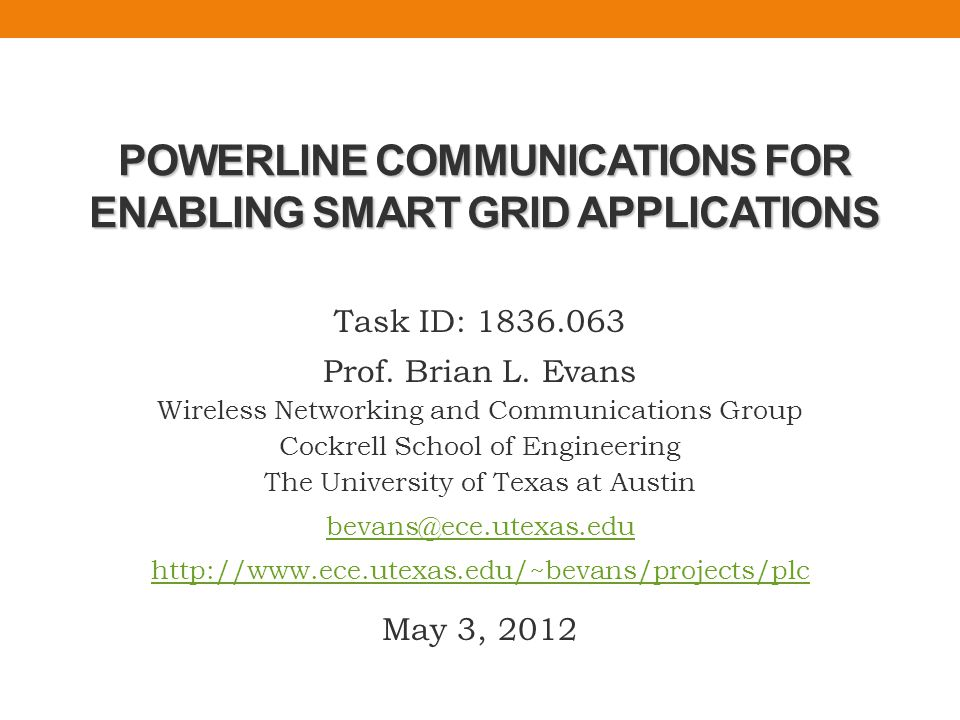 1 Task Description: Improve powerline communication (PLC) bit rates for monitoring/controlling applications for residential and commercial energy uses Anticipated Results: Adaptive methods and real-time prototypes to increase bit rates in PLC networks Principal Investigator: Prof.