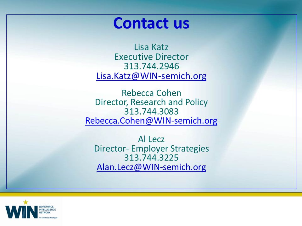 Contact us Lisa Katz Executive Director 313.744.2946 Lisa.Katz@WIN-semich.org Rebecca Cohen Director, Research and Policy 313.744.3083 Rebecca.Cohen@WIN-semich.org Al Lecz Director- Employer Strategies 313.744.3225 Alan.Lecz@WIN-semich.org