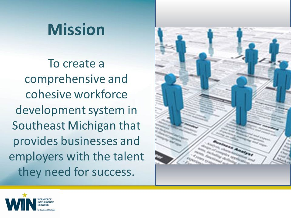 Mission To create a comprehensive and cohesive workforce development system in Southeast Michigan that provides businesses and employers with the talent they need for success.