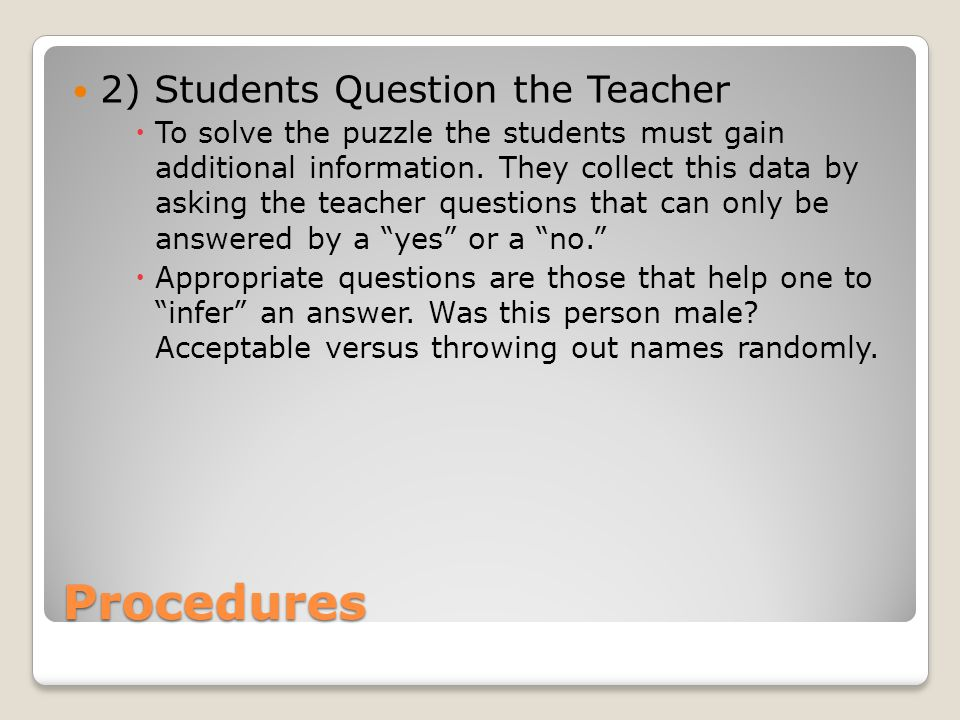 Procedures 2) Students Question the Teacher To solve the puzzle the students must gain additional information.