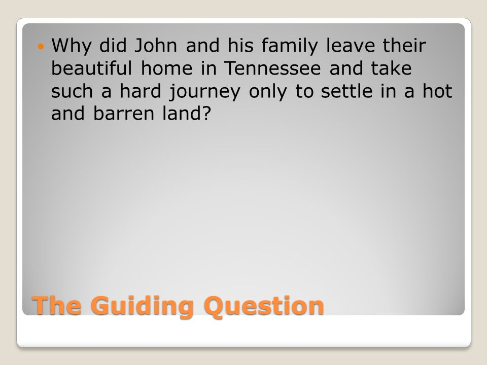 The Guiding Question Why did John and his family leave their beautiful home in Tennessee and take such a hard journey only to settle in a hot and barren land