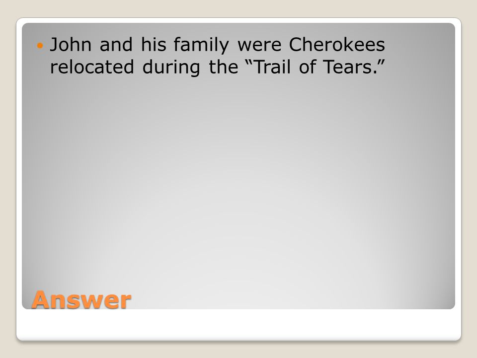 Answer John and his family were Cherokees relocated during the Trail of Tears.