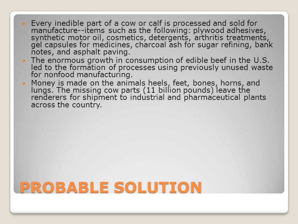 PROBABLE SOLUTION Every inedible part of a cow or calf is processed and sold for manufacture--items such as the following: plywood adhesives, synthetic motor oil, cosmetics, detergents, arthritis treatments, gel capsules for medicines, charcoal ash for sugar refining, bank notes, and asphalt paving.
