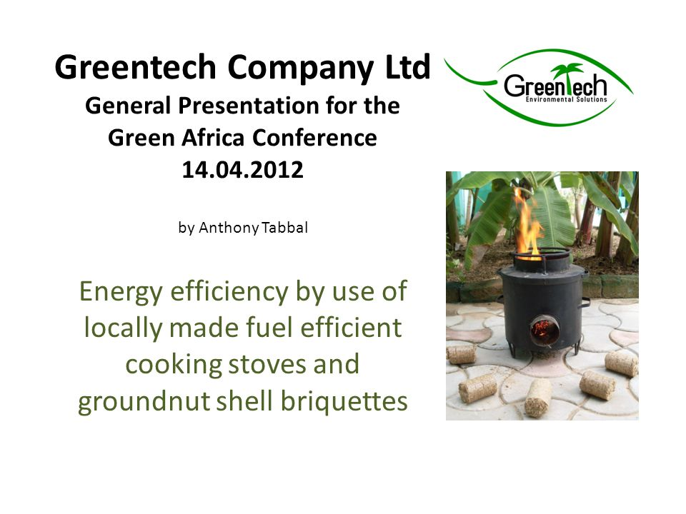 Greentech Company Ltd General Presentation for the Green Africa Conference 14.04.2012 by Anthony Tabbal Energy efficiency by use of locally made fuel efficient cooking stoves and groundnut shell briquettes