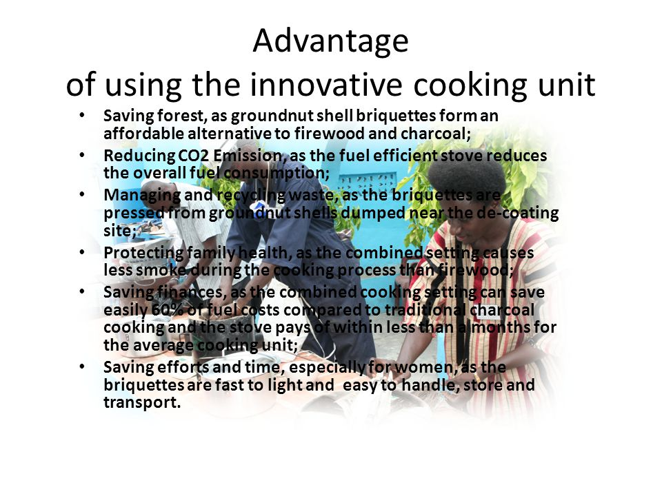 Advantage of using the innovative cooking unit Saving forest, as groundnut shell briquettes form an affordable alternative to firewood and charcoal; Reducing CO2 Emission, as the fuel efficient stove reduces the overall fuel consumption; Managing and recycling waste, as the briquettes are pressed from groundnut shells dumped near the de-coating site; Protecting family health, as the combined setting causes less smoke during the cooking process than firewood; Saving finances, as the combined cooking setting can save easily 60% of fuel costs compared to traditional charcoal cooking and the stove pays of within less than a months for the average cooking unit; Saving efforts and time, especially for women, as the briquettes are fast to light and easy to handle, store and transport.