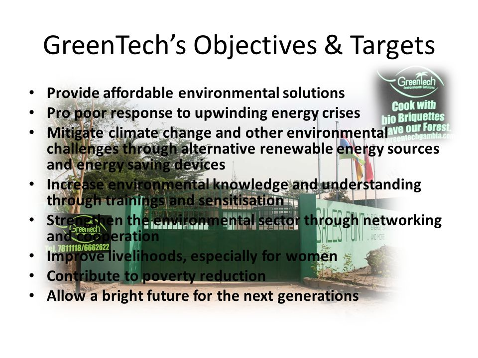 GreenTechs Objectives & Targets Provide affordable environmental solutions Pro poor response to upwinding energy crises Mitigate climate change and other environmental challenges through alternative renewable energy sources and energy saving devices Increase environmental knowledge and understanding through trainings and sensitisation Strengthen the environmental sector through networking and cooperation Improve livelihoods, especially for women Contribute to poverty reduction Allow a bright future for the next generations