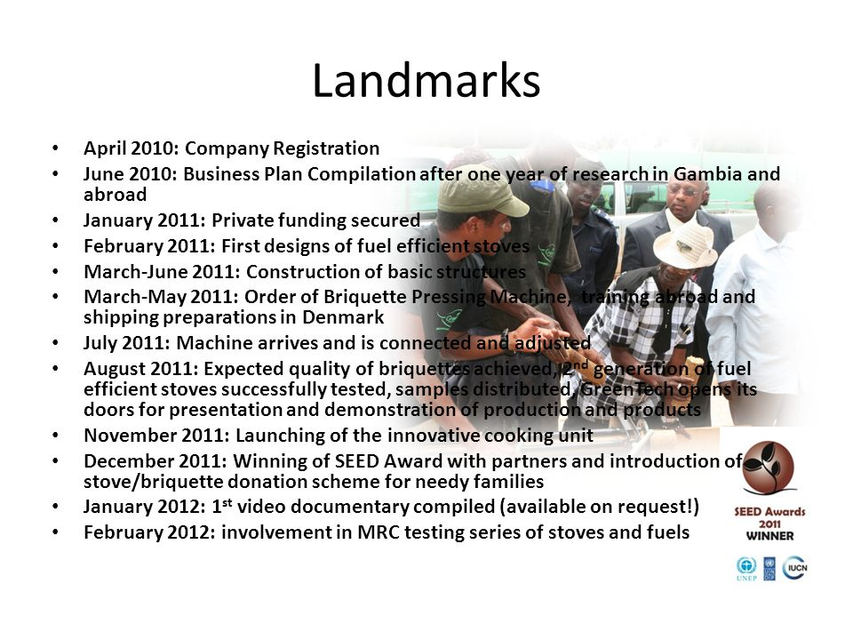 April 2010: Company Registration June 2010: Business Plan Compilation after one year of research in Gambia and abroad January 2011: Private funding secured February 2011: First designs of fuel efficient stoves March-June 2011: Construction of basic structures March-May 2011: Order of Briquette Pressing Machine, training abroad and shipping preparations in Denmark July 2011: Machine arrives and is connected and adjusted August 2011: Expected quality of briquettes achieved, 2 nd generation of fuel efficient stoves successfully tested, samples distributed, GreenTech opens its doors for presentation and demonstration of production and products November 2011: Launching of the innovative cooking unit December 2011: Winning of SEED Award with partners and introduction of stove/briquette donation scheme for needy families January 2012: 1 st video documentary compiled (available on request!) February 2012: involvement in MRC testing series of stoves and fuels Landmarks