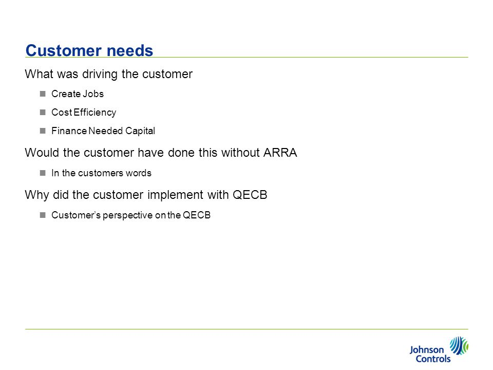 Customer needs What was driving the customer Create Jobs Cost Efficiency Finance Needed Capital Would the customer have done this without ARRA In the