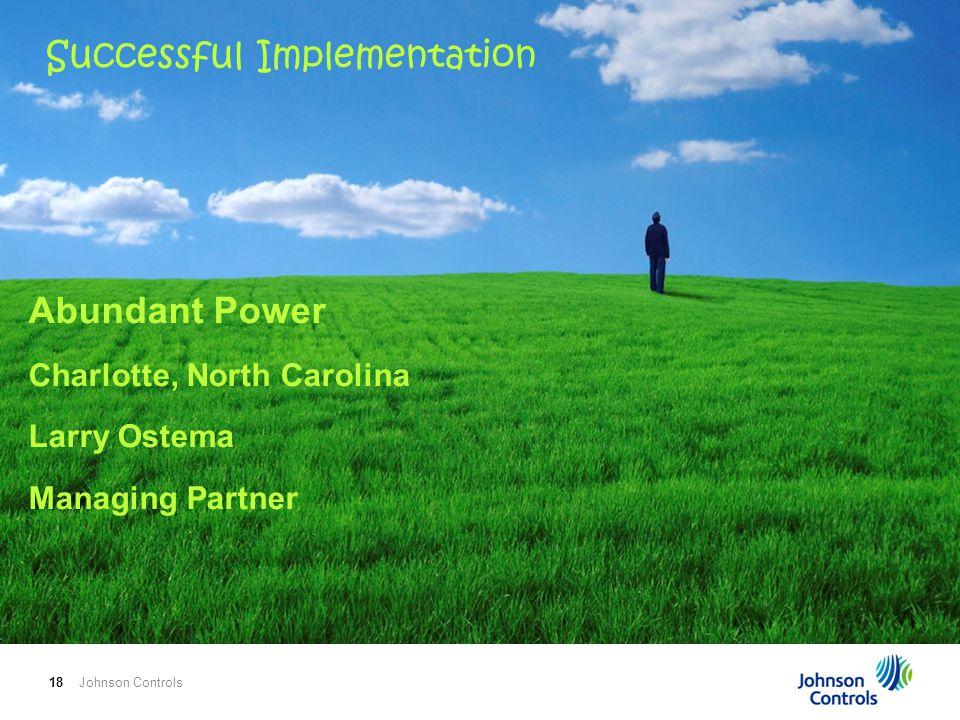 Johnson Controls18 Abundant Power Charlotte, North Carolina Larry Ostema Managing Partner Successful Implementation