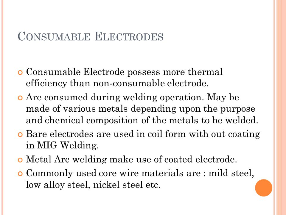C ONSUMABLE E LECTRODES Consumable Electrode possess more thermal efficiency than non-consumable electrode. Are consumed during welding operation. May