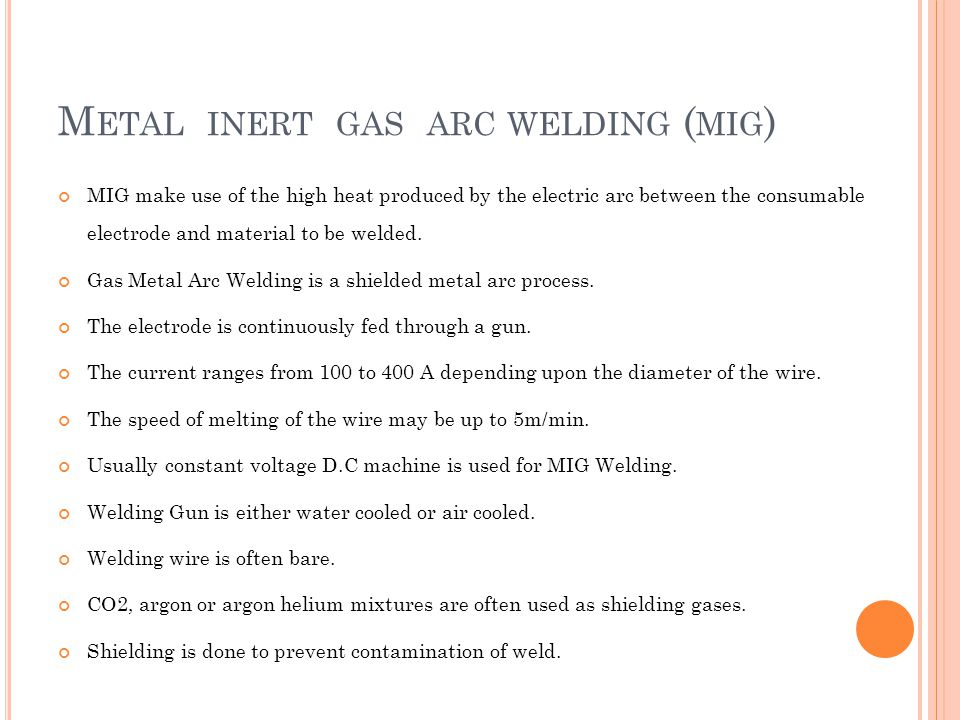 M ETAL INERT GAS ARC WELDING ( MIG ) MIG make use of the high heat produced by the electric arc between the consumable electrode and material to be we