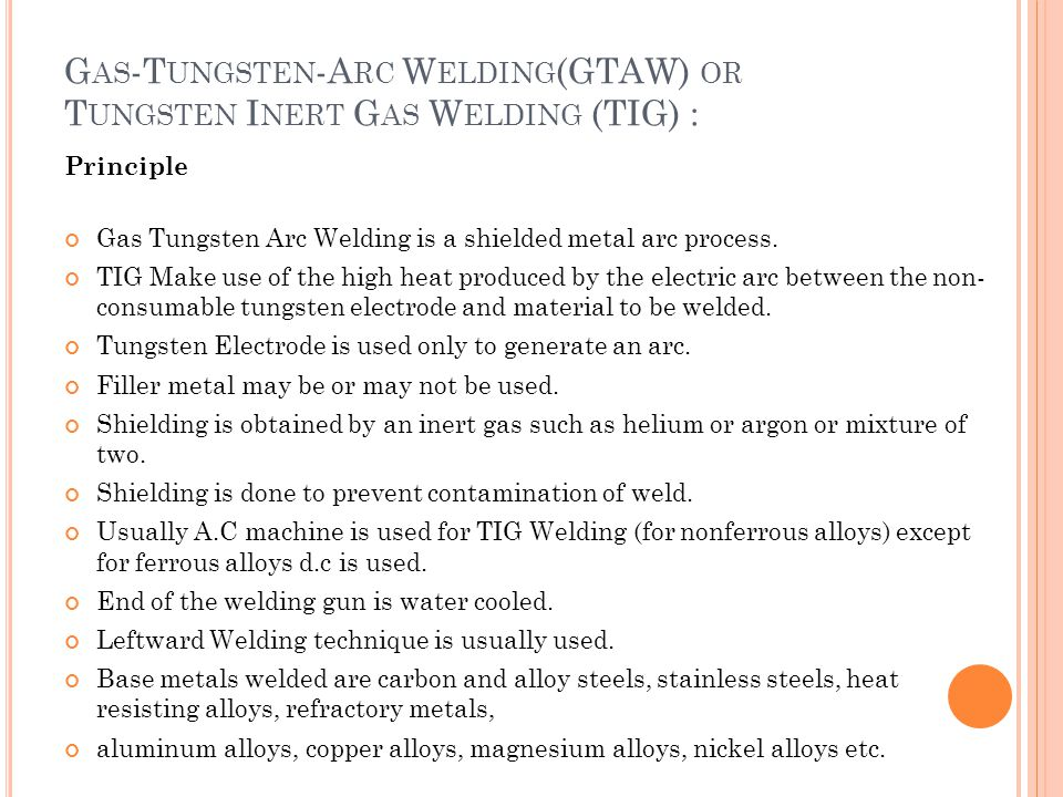 G AS -T UNGSTEN -A RC W ELDING (GTAW) OR T UNGSTEN I NERT G AS W ELDING (TIG) : Principle Gas Tungsten Arc Welding is a shielded metal arc process. TI