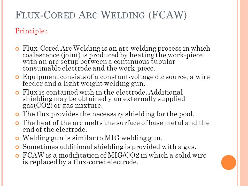 F LUX -C ORED A RC W ELDING (FCAW) Principle : Flux-Cored Arc Welding is an arc welding process in which coalescence (joint) is produced by heating th