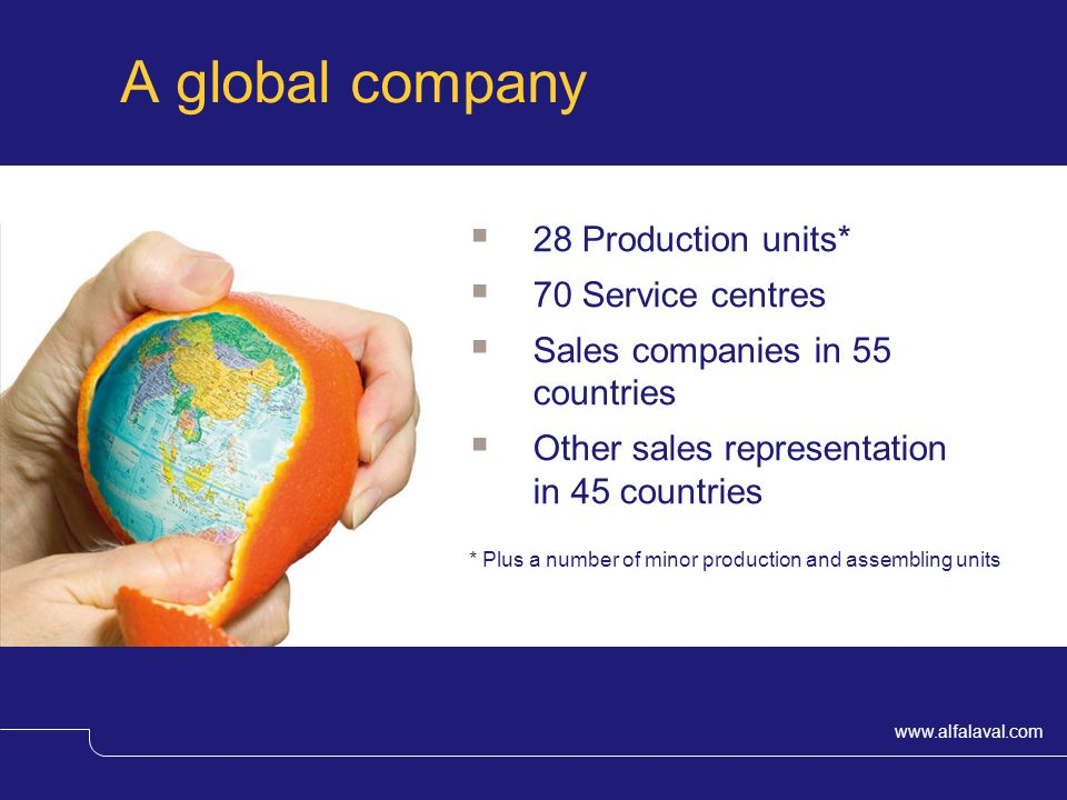 www.alfalaval.com A global company 28 Production units* 70 Service centres Sales companies in 55 countries Other sales representation in 45 countries * Plus a number of minor production and assembling units