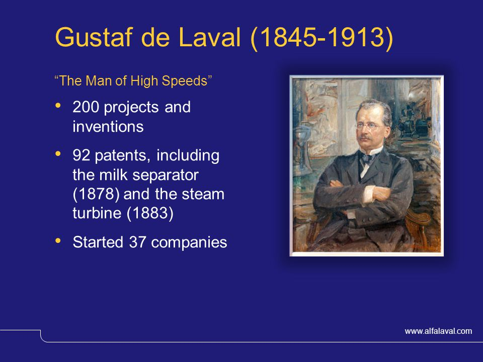 www.alfalaval.com Gustaf de Laval (1845-1913) The Man of High Speeds 200 projects and inventions 92 patents, including the milk separator (1878) and the steam turbine (1883) Started 37 companies