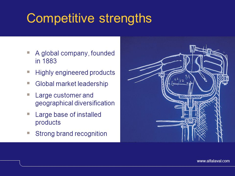 www.alfalaval.com Competitive strengths A global company, founded in 1883 Highly engineered products Global market leadership Large customer and geographical diversification Large base of installed products Strong brand recognition