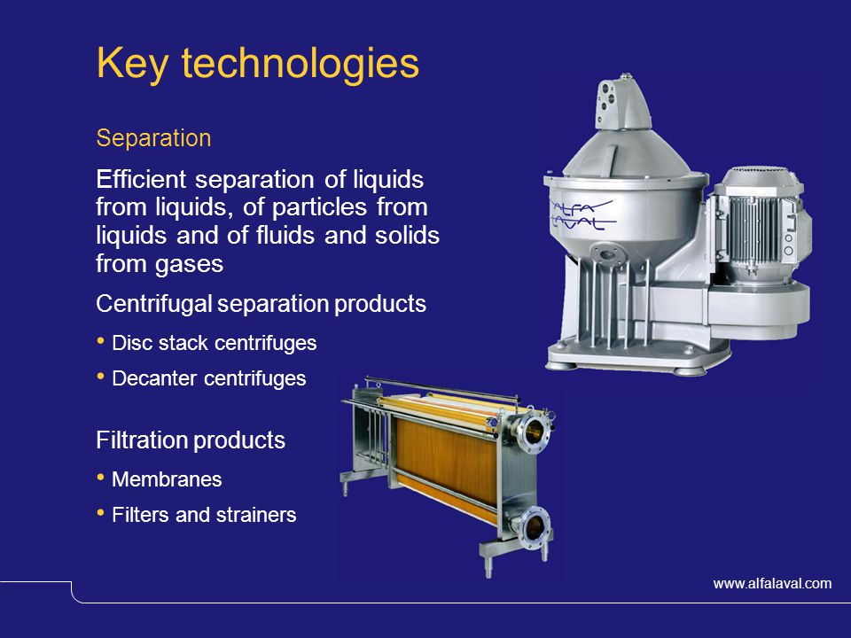 www.alfalaval.com Key technologies Separation Efficient separation of liquids from liquids, of particles from liquids and of fluids and solids from gases Centrifugal separation products Disc stack centrifuges Decanter centrifuges Filtration products Membranes Filters and strainers